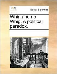 Whig and no Whig. A political paradox. - See Notes Multiple Contributors