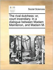 The rival dutchess: or, court incendiary. In a dialogue between Madam Maintenon, and Madam M.