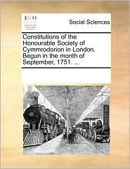 Constitutions of the Honourable Society of Cymmrodorion in London. Begun in the month of September, 1751. ... - See Notes Multiple Contributors