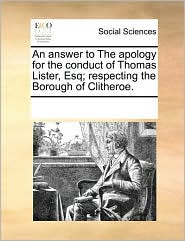 An answer to The apology for the conduct of Thomas Lister, Esq; respecting the Borough of Clitheroe.