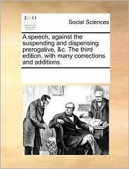 A speech, against the suspending and dispensing prerogative, & c. The third edition, with many corrections and additions. - See Notes Multiple Contributors