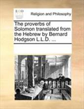 The Proverbs of Solomon Translated from the Hebrew by Bernard Hodgson L.L.D. ... - Multiple Contributors