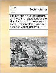 The charter, act of parliament, by-laws, and regulations of the Hospital for the maintenance and education of exposed and deserted young children. - See Notes Multiple Contributors
