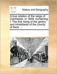 A true relation of the seige of Colchester, in 1648: containing I. The first rising of the gentry and inhabitants of the county of Kent. ...