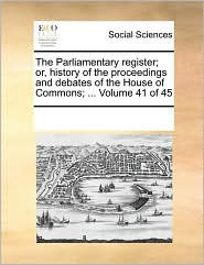 The Parliamentary register; or, history of the proceedings and debates of the House of Commons; ... Volume 41 of 45