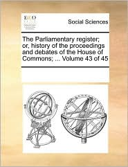 The Parliamentary register; or, history of the proceedings and debates of the House of Commons; ... Volume 43 of 45
