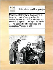 Memoirs of literature. Containing a large account of many valuable books, letters and dissertations upon several subjects, . In eight volumes. . The second edition revised and corrected. Volume 7 of 8 - See Notes Multiple Contributors