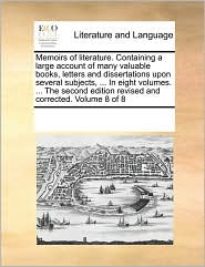 Memoirs of literature. Containing a large account of many valuable books, letters and dissertations upon several subjects, . In eight volumes. . The second edition revised and corrected. Volume 8 of 8 - See Notes Multiple Contributors