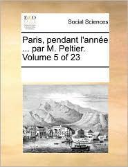 Paris, pendant l'ann e ... par M. Peltier. Volume 5 of 23 - See Notes Multiple Contributors