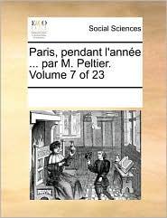 Paris, pendant l'ann e ... par M. Peltier. Volume 7 of 23