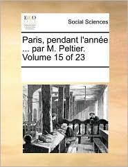 Paris, pendant l'ann e ... par M. Peltier. Volume 15 of 23