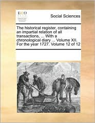 The historical register, containing an impartial relation of all transactions, . With a chronological diary. Volume XII. For the year 1727. Volume 12 of 12 - See Notes Multiple Contributors