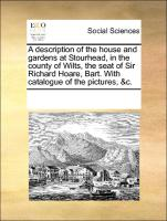 A Description Of The House And Gardens At Stourhead, In The County Of Wilts, The Seat Of Sir Richard Hoare, Bart. With Catalogue O