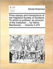 Prize essays and transactions of the Highland Society of Scotland. To which is prefixed, an account of the institution ... by Henry Mackenzie, ... Volume 3 of 6 - See Notes Multiple Contributors