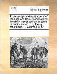 Prize essays and transactions of the Highland Society of Scotland. To which is prefixed, an account of the institution ... by Henry Mackenzie, ... Volume 6 of 6