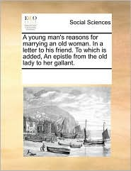 A young man's reasons for marrying an old woman. In a letter to his friend. To which is added, An epistle from the old lady to her gallant. - See Notes Multiple Contributors