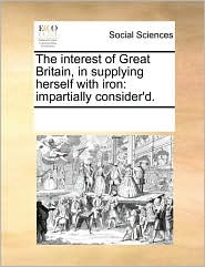 The interest of Great Britain, in supplying herself with iron: impartially consider'd.