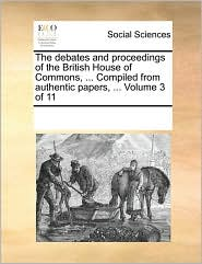 The debates and proceedings of the British House of Commons, ... Compiled from authentic papers, ... Volume 3 of 11 - See Notes Multiple Contributors