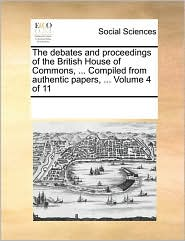 The debates and proceedings of the British House of Commons, ... Compiled from authentic papers, ... Volume 4 of 11 - See Notes Multiple Contributors