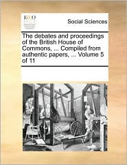 The debates and proceedings of the British House of Commons, ... Compiled from authentic papers, ... Volume 5 of 11 - See Notes Multiple Contributors