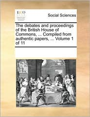 The debates and proceedings of the British House of Commons, ... Compiled from authentic papers, ... Volume 1 of 11
