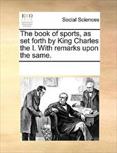The Book of Sports, as Set Forth by King Charles the I. with Remarks Upon the Same. - Multiple Contributors