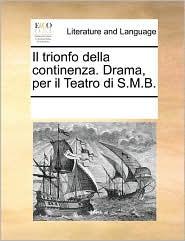 Il trionfo della continenza. Drama, per il Teatro di S.M.B. - See Notes Multiple Contributors
