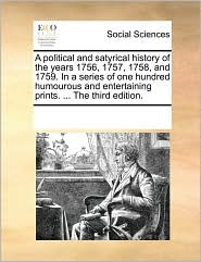 A  Political and Satyrical History of the Years 1756, 1757, 1758, and 1759. in a Series of One Hundred Humourous and Entertaining Prints. ... the Thi