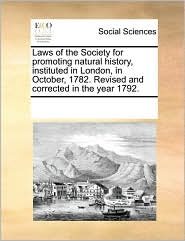 Laws of the Society for promoting natural history, instituted in London, in October, 1782. Revised and corrected in the year 1792. - See Notes Multiple Contributors