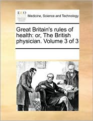 Great Britain's rules of health: or, The British physician. Volume 3 of 3 - See Notes Multiple Contributors