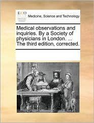 Medical Observations And Inquiries. By A Society Of Physicians In London. ... The Third Edition, Corrected.