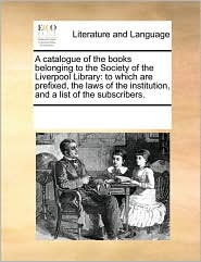 A  Catalogue of the Books Belonging to the Society of the Liverpool Library: To Which Are Prefixed, the Laws of the Institution, and a List of the Su