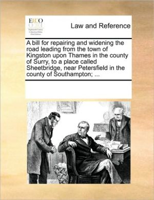 A bill for repairing and widening the road leading from the town of Kingston upon Thames in the county of Surry, to a place called Sheetbridge, near Petersfield in the county of Southampton; . - See Notes Multiple Contributors