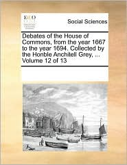 Debates of the House of Commons, from the year 1667 to the year 1694. Collected by the Honble Anchitell Grey, ... Volume 12 of 13 - See Notes Multiple Contributors