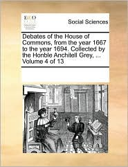 Debates of the House of Commons, from the year 1667 to the year 1694. Collected by the Honble Anchitell Grey, ... Volume 4 of 13 - See Notes Multiple Contributors