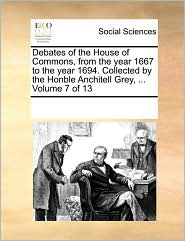 Debates of the House of Commons, from the year 1667 to the year 1694. Collected by the Honble Anchitell Grey, ... Volume 7 of 13 - See Notes Multiple Contributors