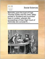 Remarks upon the tryal of Capt. Thomas Green and his crew: lately printed in Scotland and re-printed here in London; wherein the proceedings of their High Court of Admiralty are consider'd, ... - See Notes Multiple Contributors