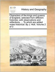 Characters of the kings and queens of England, selected from different histories; with observations and reflections, . To which are added notes historical. By J. Holt. Volume 2 of 3 - See Notes Multiple Contributors