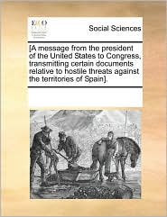 [A message from the president of the United States to Congress, transmitting certain documents relative to hostile threats against the territories of Spain]. - See Notes Multiple Contributors