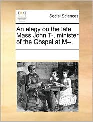 An elegy on the late Mass John T-, minister of the Gospel at M--. - See Notes Multiple Contributors