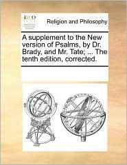 A supplement to the New version of Psalms, by Dr. Brady, and Mr. Tate; ... The tenth edition, corrected. - See Notes Multiple Contributors