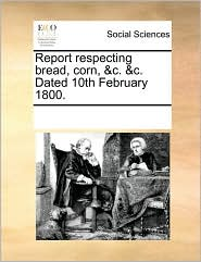 Report respecting bread, corn, &c. &c. Dated 10th February 1800. - See Notes Multiple Contributors
