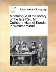 A catalogue of the library of the late Rev. Mr. Cuthbert, vicar of Kendal, in Westmoreland. - See Notes Multiple Contributors
