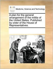A plan for the general arrangement of the militia of the United States. Published by order of the House of Representatives. - See Notes Multiple Contributors