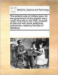 The antient code of military laws, for the government of the english army, under King Henry the Fifth, enacted at Manuce with some additional ordinances, made by the Earl of Salisbury. - See Notes Multiple Contributors