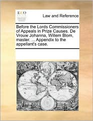 Before the Lords Commissioners of Appeals in Prize Causes. De Vrouw Johanna, Willem Blom, master. . Appendix to the appellant's case. - See Notes Multiple Contributors