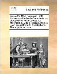 Before the Most Noble and Right Honourable the Lords Commissioners of Appeals in Prize Causes. La Misericordia, Miguel Pasqual, master. ... An appeal from St. Christopher's. The appellant's case. - See Notes Multiple Contributors