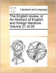 The English review, or An Abstract of English and foreign literature. Volume 21 of 26 - See Notes Multiple Contributors
