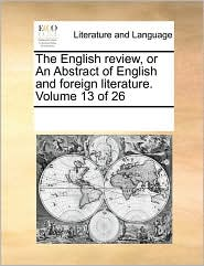 The English review, or An Abstract of English and foreign literature. Volume 13 of 26 - See Notes Multiple Contributors
