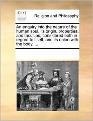 An enquiry into the nature of the human soul, its origin, properties, and faculties; considered both in regard to itself, and its union with the body. ... - See Notes Multiple Contributors